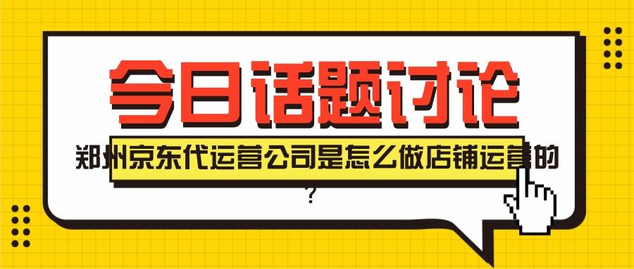郑州京东代运营公司是怎么做店铺运营的?