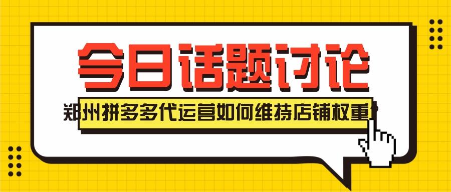郑州拼多多代运营如何维持店铺权重?